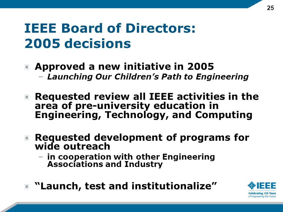 25 IEEE Board of Directors: 2005 decisions Approved a new initiative in 2005 –Launching Our Childrens Path to Engineering Requested review all IEEE activities in the area of pre-university education in Engineering, Technology, and Computing Requested development of programs for wide outreach –in cooperation with other Engineering Associations and Industry Launch, test and institutionalize