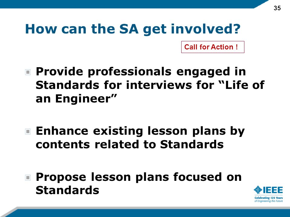 35 How can the SA get involved? Provide professionals engaged in Standards for interviews for Life of an Engineer Enhance existing lesson plans by con