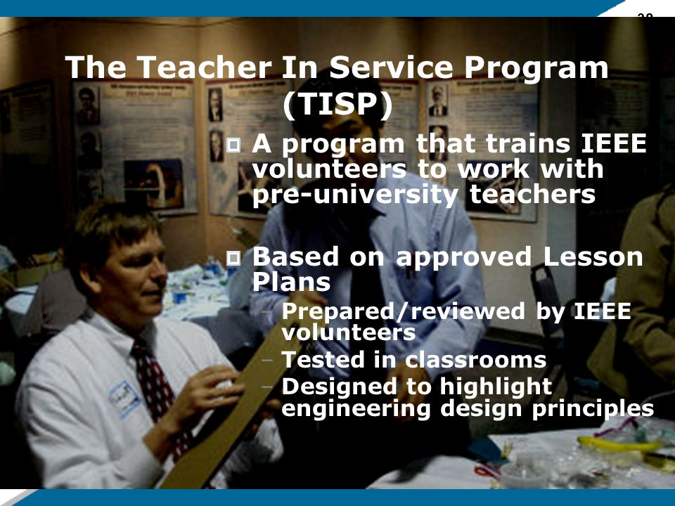 38 The Teacher In Service Program (TISP) A program that trains IEEE volunteers to work with pre-university teachers Based on approved Lesson Plans –Prepared/reviewed by IEEE volunteers –Tested in classrooms –Designed to highlight engineering design principles