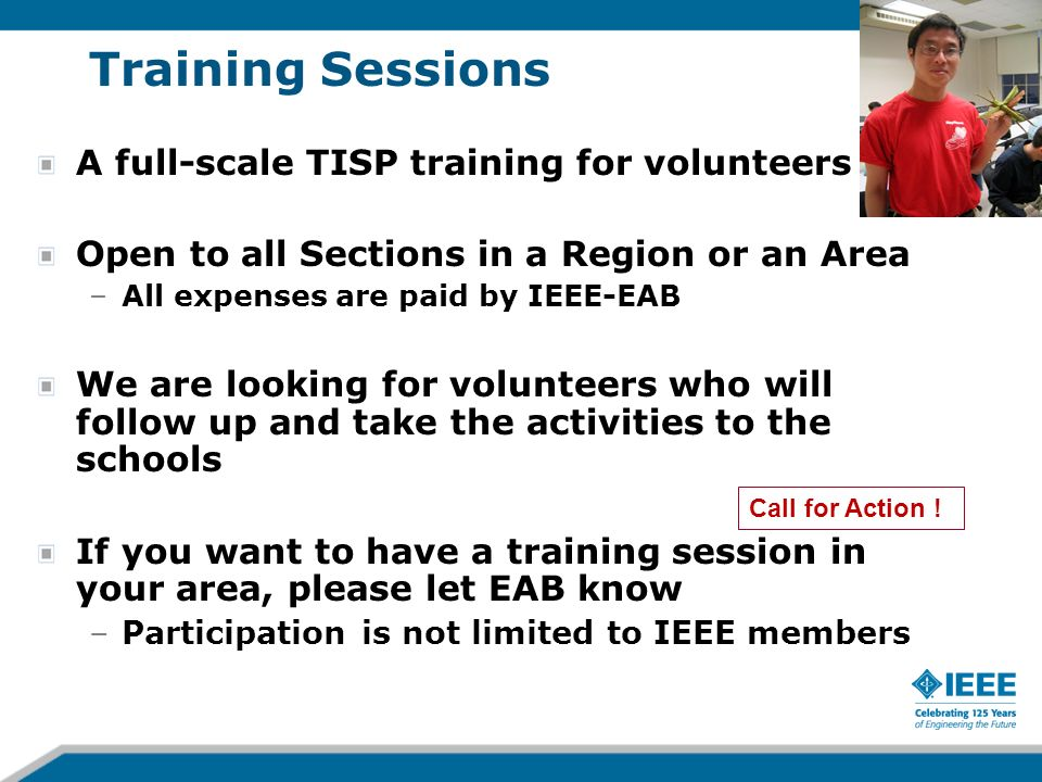 43 Training Sessions A full-scale TISP training for volunteers Open to all Sections in a Region or an Area –All expenses are paid by IEEE-EAB We are looking for volunteers who will follow up and take the activities to the schools If you want to have a training session in your area, please let EAB know –Participation is not limited to IEEE members Call for Action !