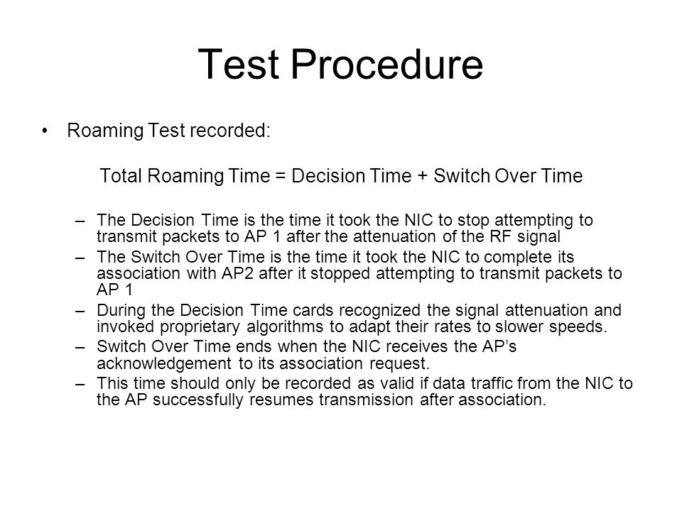 Test Procedure Roaming Test recorded: Total Roaming Time = Decision Time + Switch Over Time –The Decision Time is the time it took the NIC to stop attempting to transmit packets to AP 1 after the attenuation of the RF signal –The Switch Over Time is the time it took the NIC to complete its association with AP2 after it stopped attempting to transmit packets to AP 1 –During the Decision Time cards recognized the signal attenuation and invoked proprietary algorithms to adapt their rates to slower speeds.