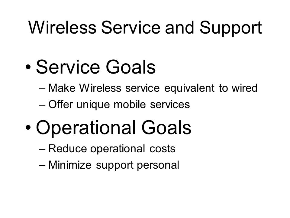 Wireless Service and Support Service Goals –Make Wireless service equivalent to wired –Offer unique mobile services Operational Goals –Reduce operational costs –Minimize support personal