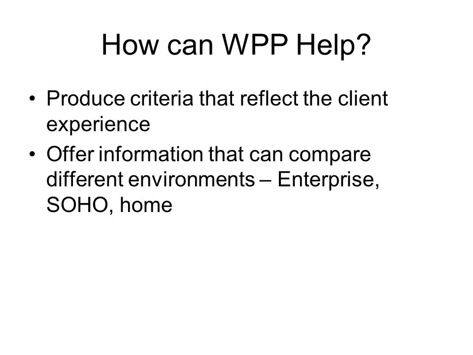 How can WPP Help? Produce criteria that reflect the client experience Offer information that can compare different environments – Enterprise, SOHO, ho