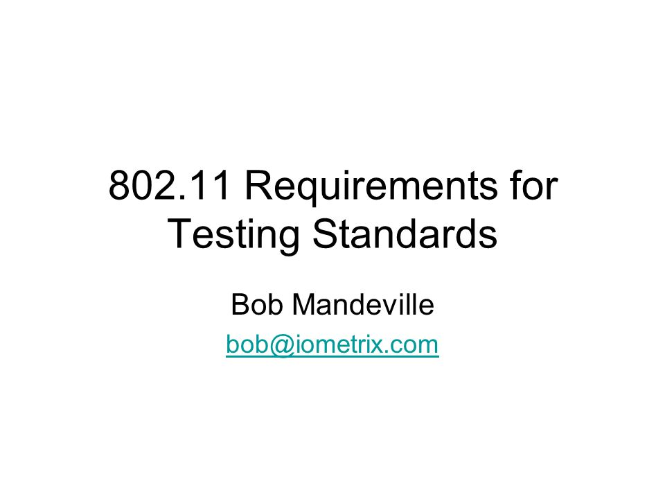 802.11 Requirements for Testing Standards Bob Mandeville bob@iometrix.com