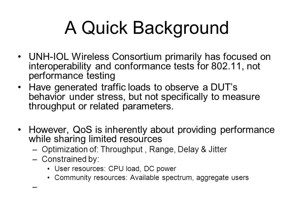 A Quick Background UNH-IOL Wireless Consortium primarily has focused on interoperability and conformance tests for 802.11, not performance testing Have generated traffic loads to observe a DUTs behavior under stress, but not specifically to measure throughput or related parameters.