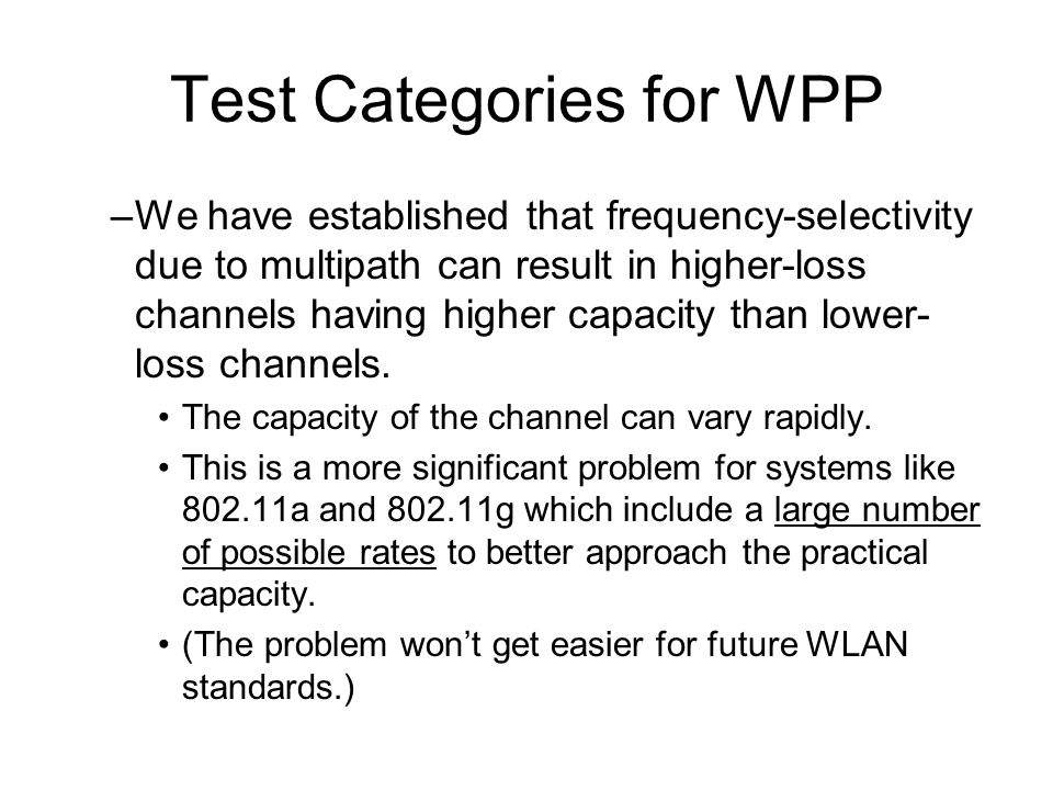 Test Categories for WPP –We have established that frequency-selectivity due to multipath can result in higher-loss channels having higher capacity than lower- loss channels.