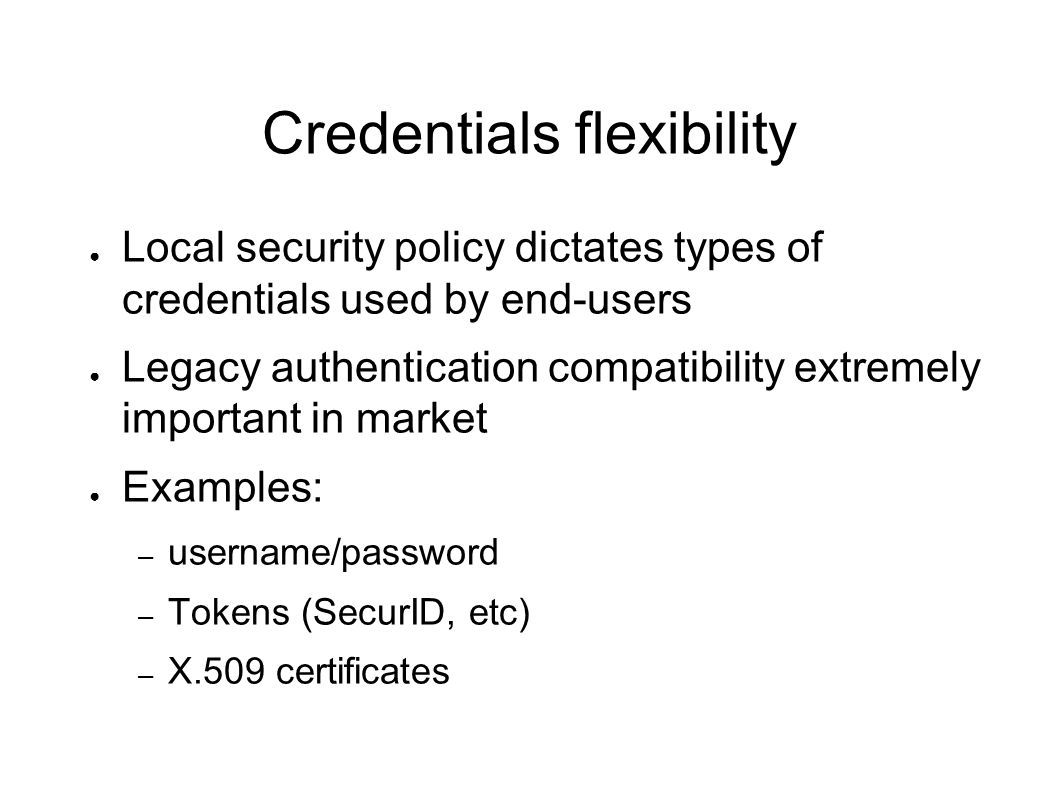 Credentials flexibility Local security policy dictates types of credentials used by end-users Legacy authentication compatibility extremely important in market Examples: – username/password – Tokens (SecurID, etc) – X.509 certificates
