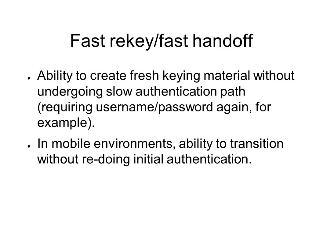 Fast rekey/fast handoff Ability to create fresh keying material without undergoing slow authentication path (requiring username/password again, for ex