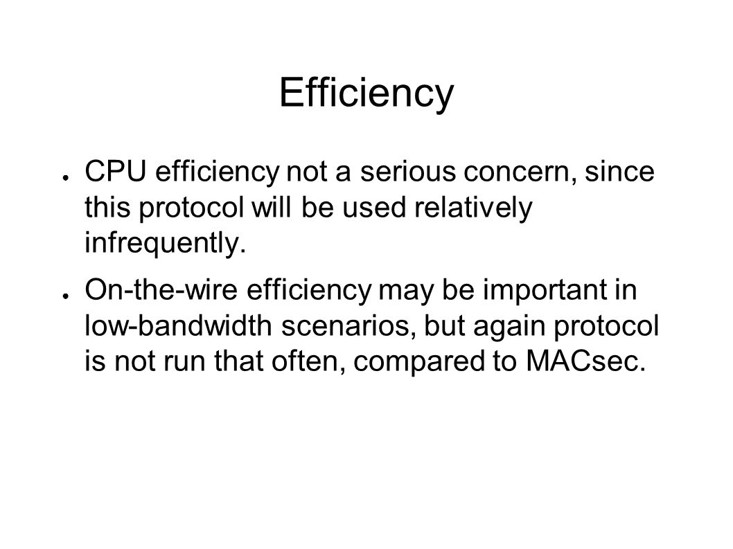 Efficiency CPU efficiency not a serious concern, since this protocol will be used relatively infrequently.