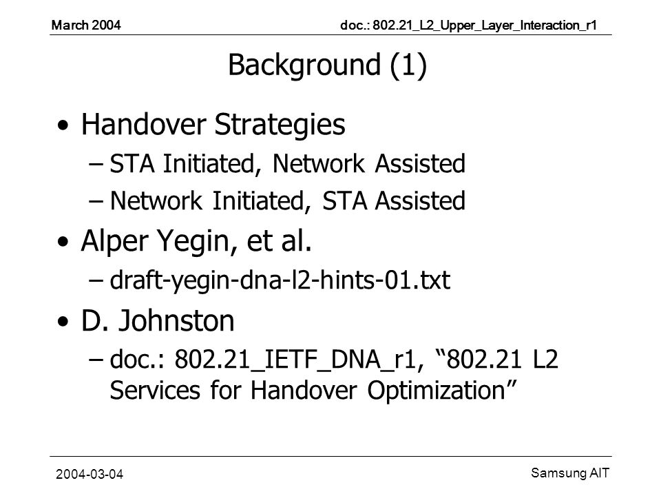 March 2004 doc.: _L2_Upper_Layer_Interaction_r1 Samsung AIT Background (1) Handover Strategies –STA Initiated, Network Assisted –Network Initiated, STA Assisted Alper Yegin, et al.