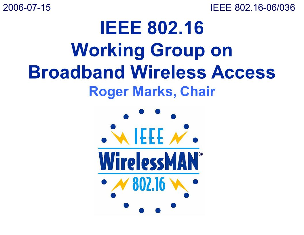 IEEE 802.16 Working Group on Broadband Wireless Access Roger Marks, Chair 2006-07-15IEEE 802.16-06/036