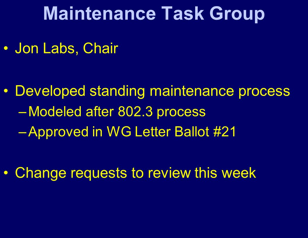Maintenance Task Group Jon Labs, Chair Developed standing maintenance process –Modeled after 802.3 process –Approved in WG Letter Ballot #21 Change re