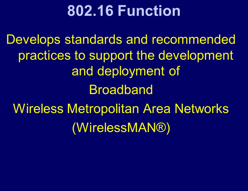 802.16 Function Develops standards and recommended practices to support the development and deployment of Broadband Wireless Metropolitan Area Networks (WirelessMAN®)