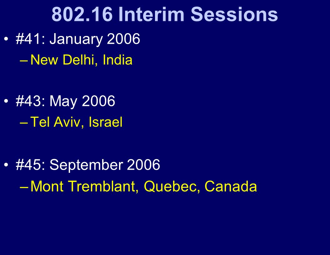 802.16 Interim Sessions #41: January 2006 –New Delhi, India #43: May 2006 –Tel Aviv, Israel #45: September 2006 –Mont Tremblant, Quebec, Canada