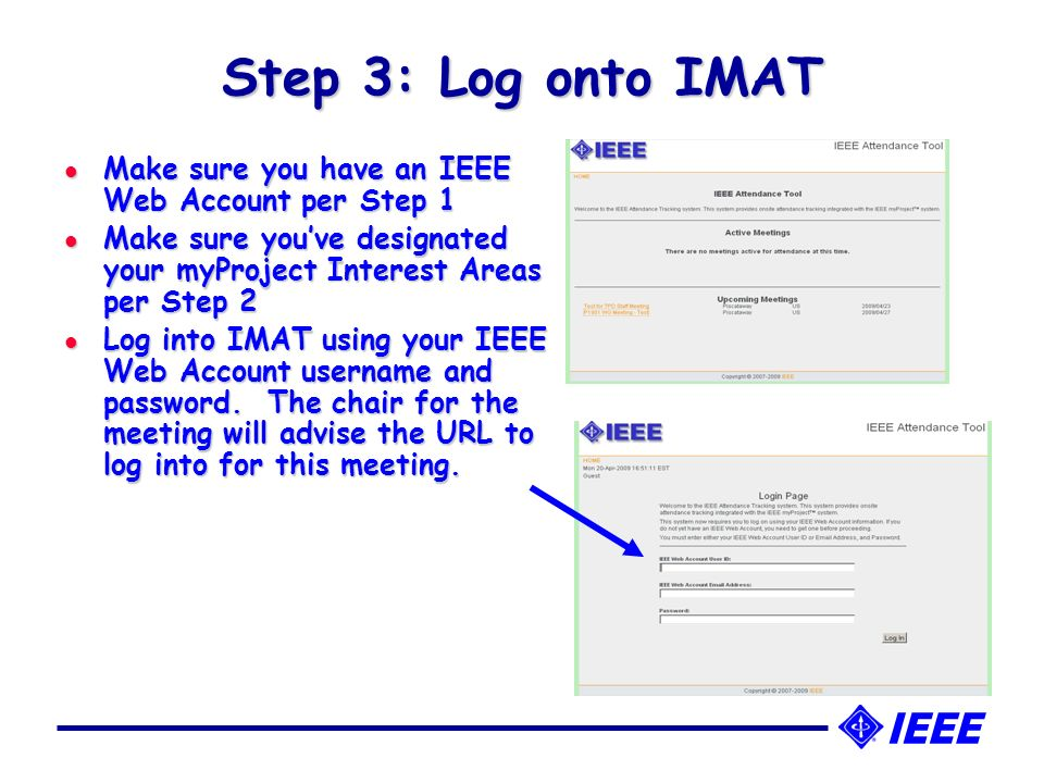 Step 3: Log onto IMAT l Make sure you have an IEEE Web Account per Step 1 l Make sure youve designated your myProject Interest Areas per Step 2 l Log into IMAT using your IEEE Web Account username and password.