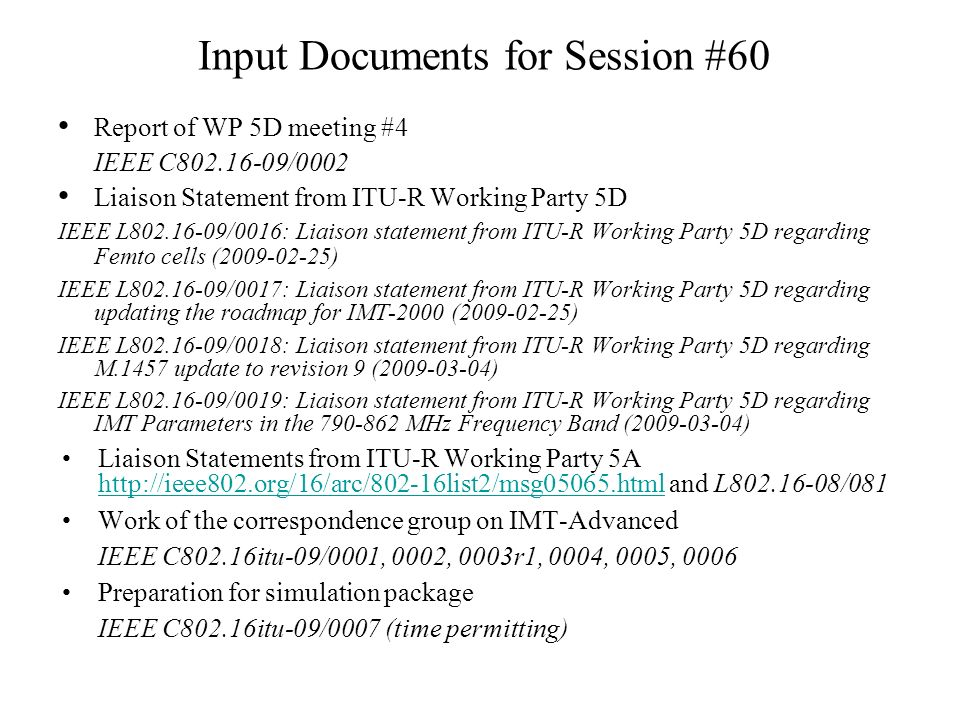 Input Documents for Session #60 Report of WP 5D meeting #4 IEEE C802.16-09/0002 Liaison Statement from ITU-R Working Party 5D IEEE L802.16-09/0016: Liaison statement from ITU-R Working Party 5D regarding Femto cells (2009-02-25) IEEE L802.16-09/0017: Liaison statement from ITU-R Working Party 5D regarding updating the roadmap for IMT-2000 (2009-02-25) IEEE L802.16-09/0018: Liaison statement from ITU-R Working Party 5D regarding M.1457 update to revision 9 (2009-03-04) IEEE L802.16-09/0019: Liaison statement from ITU-R Working Party 5D regarding IMT Parameters in the 790-862 MHz Frequency Band (2009-03-04) Liaison Statements from ITU-R Working Party 5A http://ieee802.org/16/arc/802-16list2/msg05065.html and L802.16-08/081 http://ieee802.org/16/arc/802-16list2/msg05065.html Work of the correspondence group on IMT-Advanced IEEE C802.16itu-09/0001, 0002, 0003r1, 0004, 0005, 0006 Preparation for simulation package IEEE C802.16itu-09/0007 (time permitting)