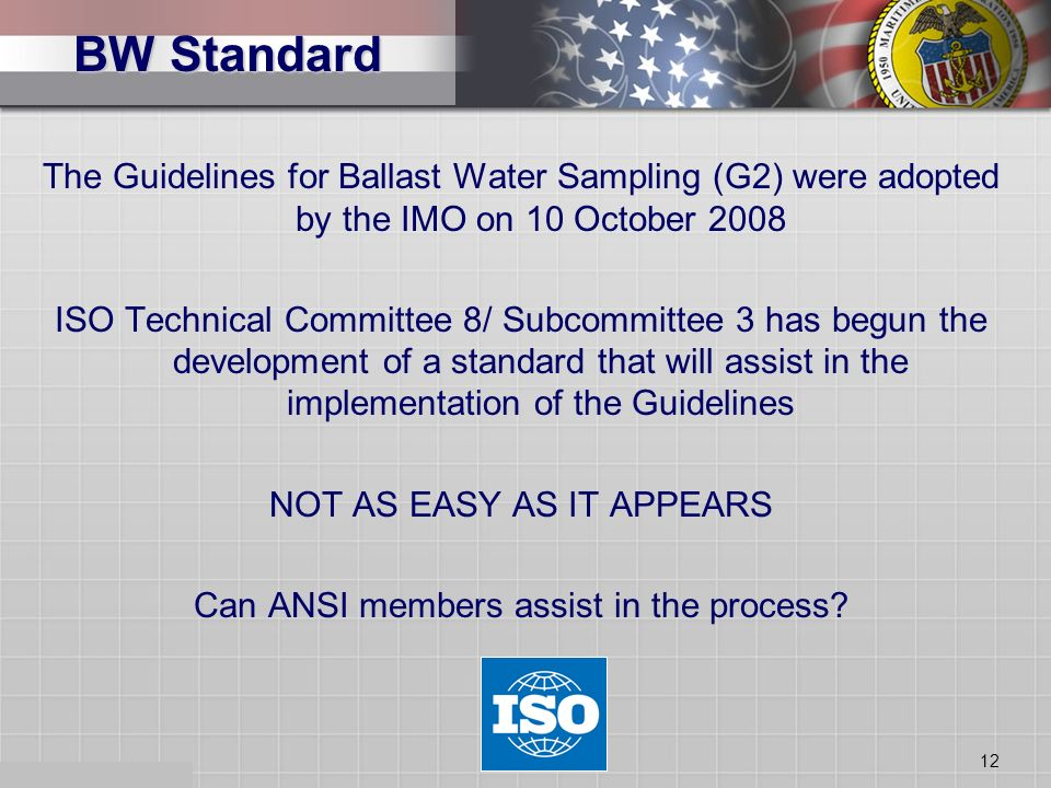 12 BW Standard The Guidelines for Ballast Water Sampling (G2) were adopted by the IMO on 10 October 2008 ISO Technical Committee 8/ Subcommittee 3 has