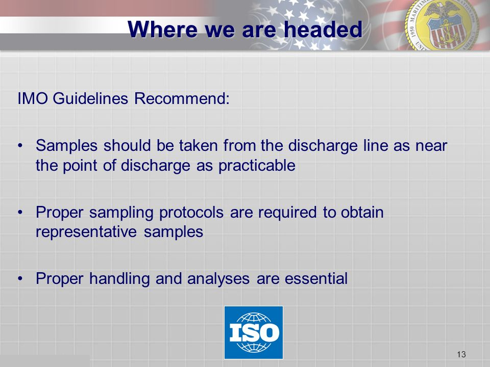 13 IMO Guidelines Recommend: Samples should be taken from the discharge line as near the point of discharge as practicable Proper sampling protocols are required to obtain representative samples Proper handling and analyses are essential Where we are headed