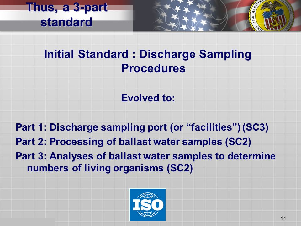 14 Initial Standard : Discharge Sampling Procedures Evolved to: Part 1: Discharge sampling port (or facilities) (SC3) Part 2: Processing of ballast wa