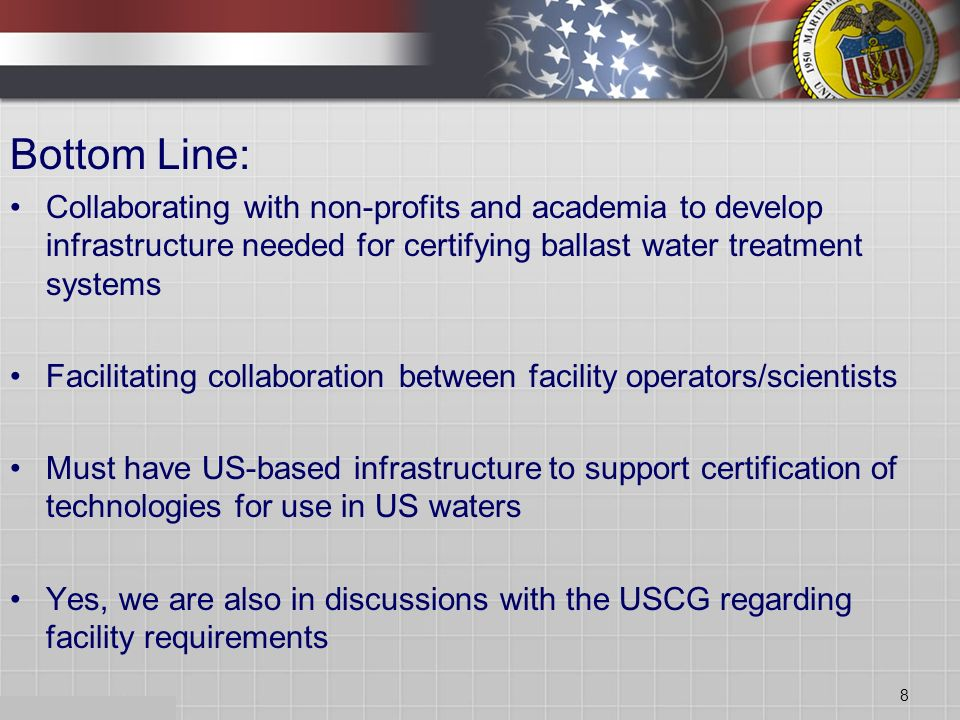Bottom Line: Collaborating with non-profits and academia to develop infrastructure needed for certifying ballast water treatment systems Facilitating collaboration between facility operators/scientists Must have US-based infrastructure to support certification of technologies for use in US waters Yes, we are also in discussions with the USCG regarding facility requirements 8
