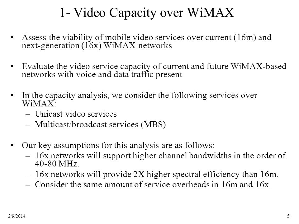 52/9/2014 1- Video Capacity over WiMAX Assess the viability of mobile video services over current (16m) and next-generation (16x) WiMAX networks Evaluate the video service capacity of current and future WiMAX-based networks with voice and data traffic present In the capacity analysis, we consider the following services over WiMAX: –Unicast video services –Multicast/broadcast services (MBS) Our key assumptions for this analysis are as follows: –16x networks will support higher channel bandwidths in the order of 40-80 MHz.