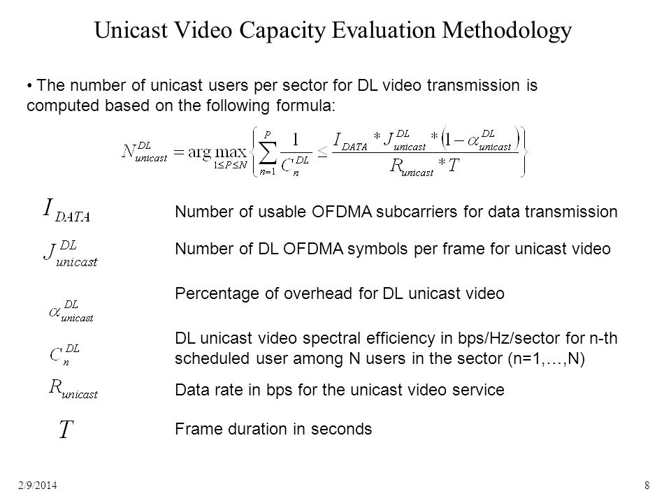 82/9/2014 Unicast Video Capacity Evaluation Methodology The number of unicast users per sector for DL video transmission is computed based on the following formula: Number of usable OFDMA subcarriers for data transmission Number of DL OFDMA symbols per frame for unicast video Percentage of overhead for DL unicast video DL unicast video spectral efficiency in bps/Hz/sector for n-th scheduled user among N users in the sector (n=1,…,N) Data rate in bps for the unicast video service Frame duration in seconds