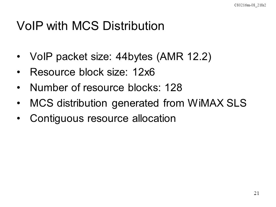 C80216m-08_218r2 21 VoIP with MCS Distribution VoIP packet size: 44bytes (AMR 12.2) Resource block size: 12x6 Number of resource blocks: 128 MCS distr