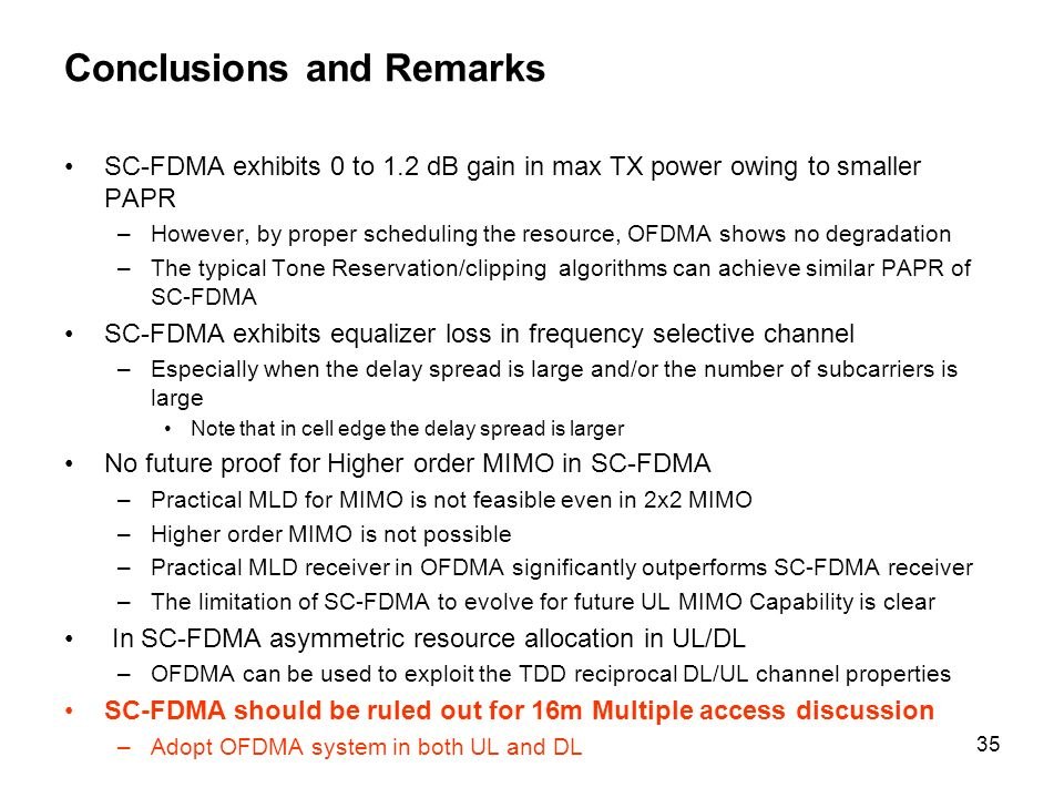 35 Conclusions and Remarks SC-FDMA exhibits 0 to 1.2 dB gain in max TX power owing to smaller PAPR –However, by proper scheduling the resource, OFDMA