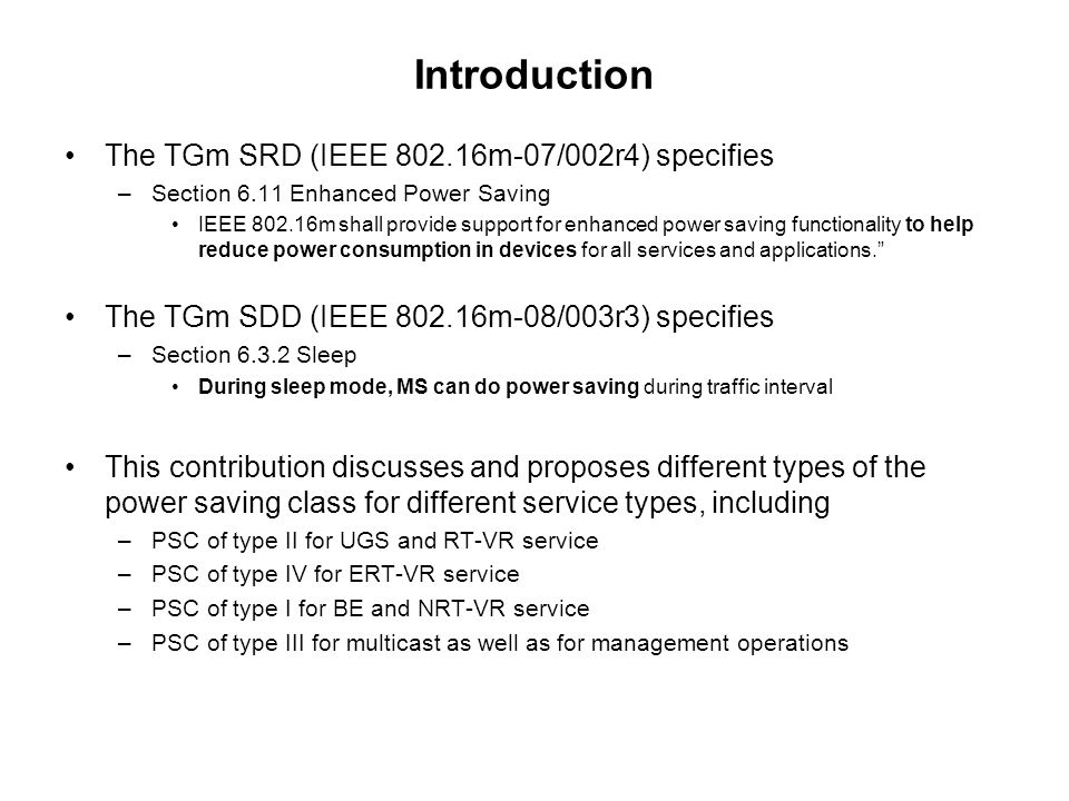 Introduction The TGm SRD (IEEE 802.16m-07/002r4) specifies –Section 6.11 Enhanced Power Saving IEEE 802.16m shall provide support for enhanced power saving functionality to help reduce power consumption in devices for all services and applications.