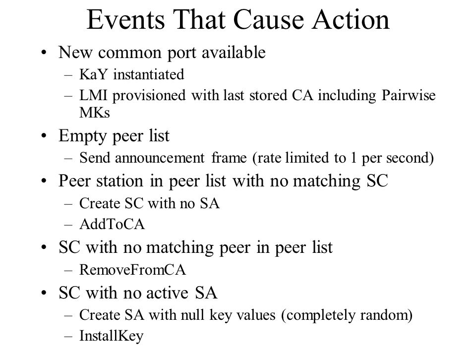 Events That Cause Action New common port available –KaY instantiated –LMI provisioned with last stored CA including Pairwise MKs Empty peer list –Send