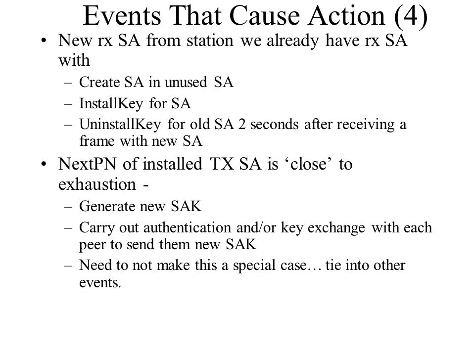 Events That Cause Action (4) New rx SA from station we already have rx SA with –Create SA in unused SA –InstallKey for SA –UninstallKey for old SA 2 s