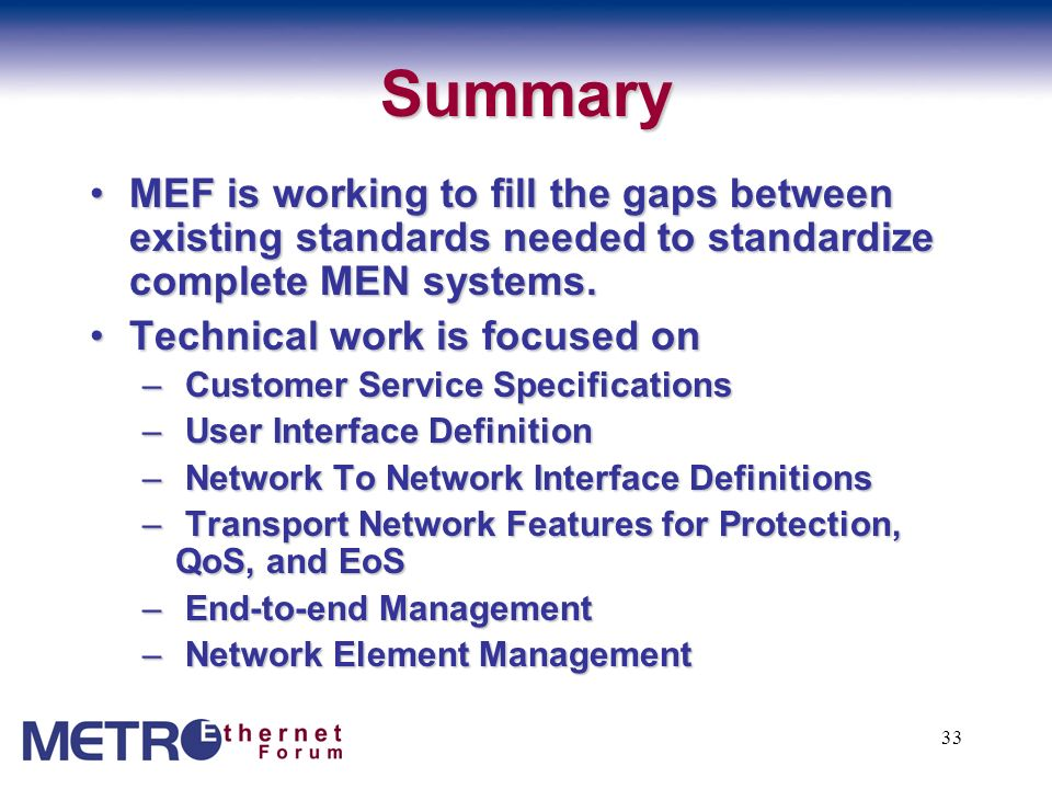 33 Summary MEF is working to fill the gaps between existing standards needed to standardize complete MEN systems.MEF is working to fill the gaps betwe