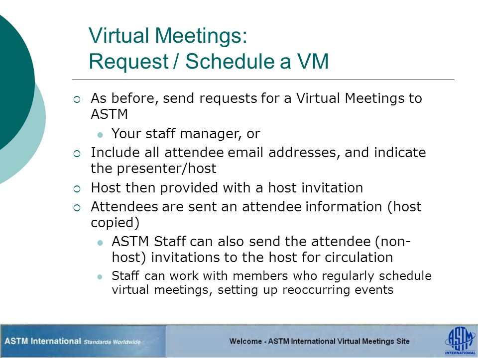 Virtual Meetings: Request / Schedule a VM As before, send requests for a Virtual Meetings to ASTM Your staff manager, or Include all attendee email addresses, and indicate the presenter/host Host then provided with a host invitation Attendees are sent an attendee information (host copied) ASTM Staff can also send the attendee (non- host) invitations to the host for circulation Staff can work with members who regularly schedule virtual meetings, setting up reoccurring events
