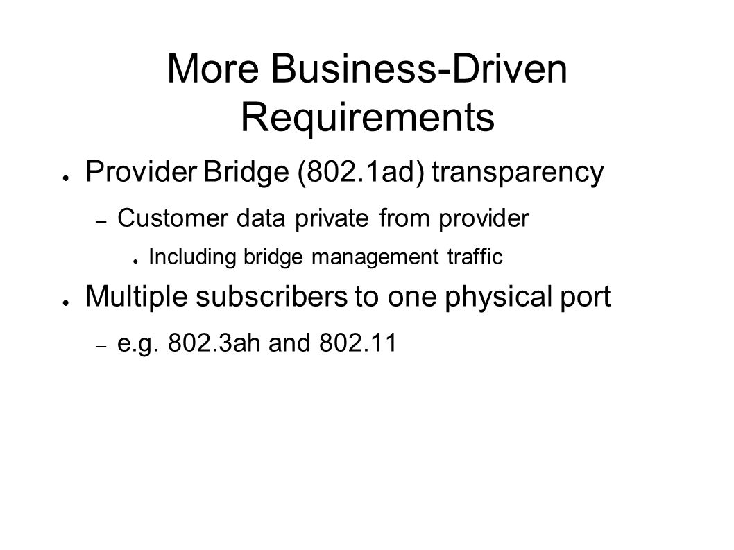 More Business-Driven Requirements Provider Bridge (802.1ad) transparency – Customer data private from provider Including bridge management traffic Mul