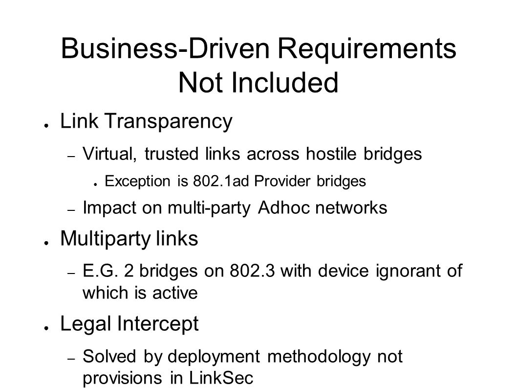 Business-Driven Requirements Not Included Link Transparency – Virtual, trusted links across hostile bridges Exception is 802.1ad Provider bridges – Im