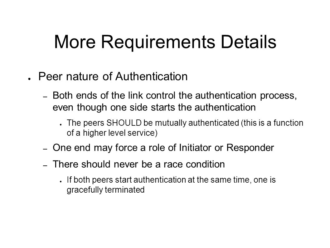 More Requirements Details Peer nature of Authentication – Both ends of the link control the authentication process, even though one side starts the au