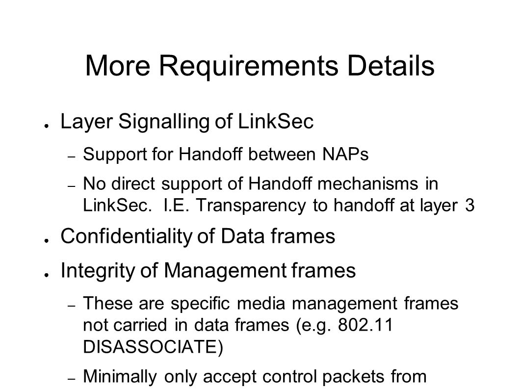 More Requirements Details Layer Signalling of LinkSec – Support for Handoff between NAPs – No direct support of Handoff mechanisms in LinkSec. I.E. Tr