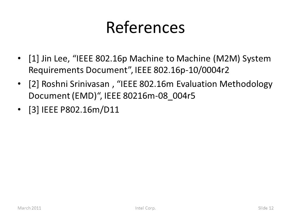 References [1] Jin Lee, IEEE p Machine to Machine (M2M) System Requirements Document, IEEE p-10/0004r2 [2] Roshni Srinivasan, IEEE m Evaluation Methodology Document (EMD), IEEE 80216m-08_004r5 [3] IEEE P802.16m/D11 March 2011Slide 12Intel Corp.
