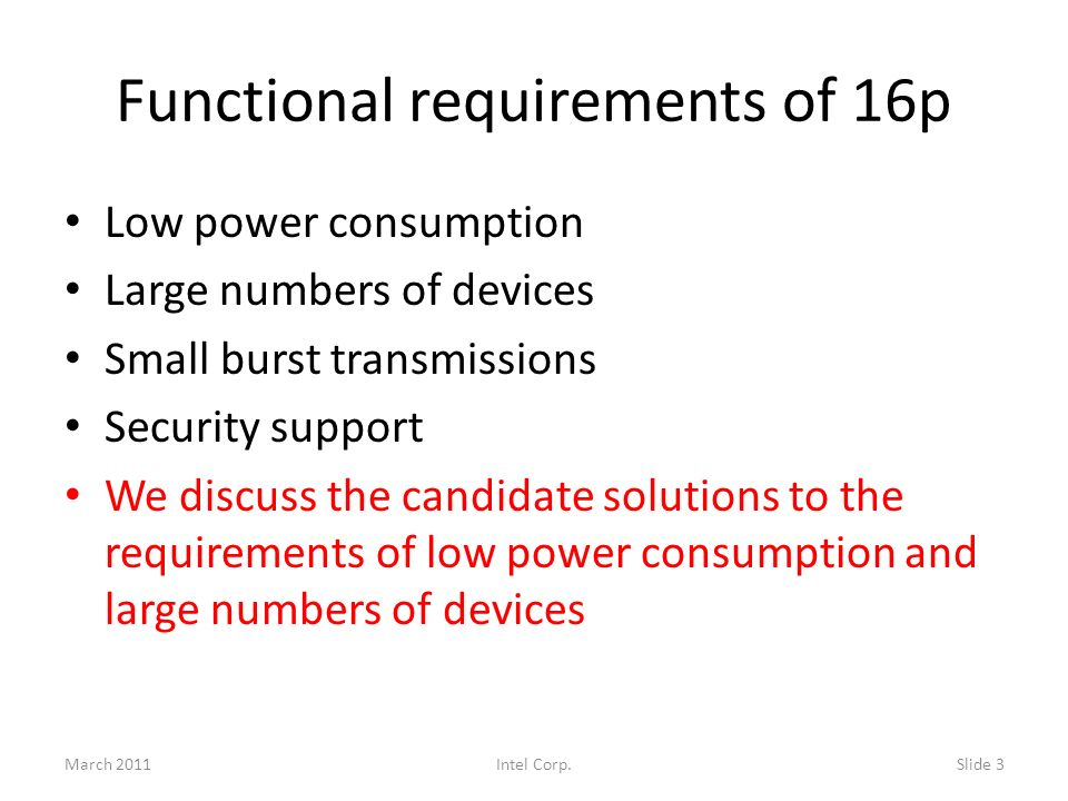 Functional requirements of 16p Low power consumption Large numbers of devices Small burst transmissions Security support We discuss the candidate solutions to the requirements of low power consumption and large numbers of devices March 2011Slide 3Intel Corp.