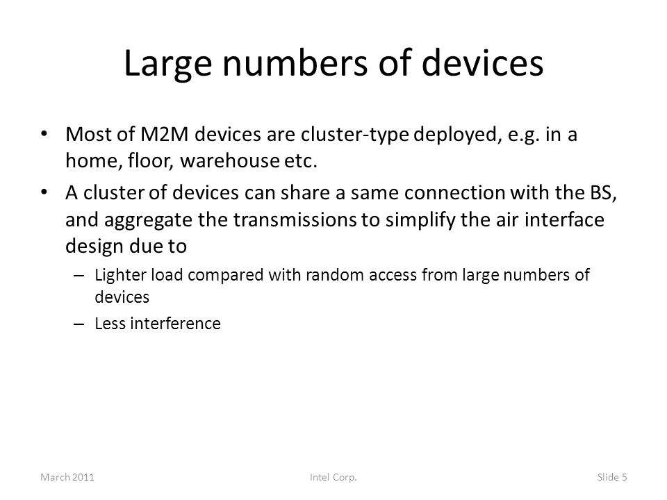 Large numbers of devices Most of M2M devices are cluster-type deployed, e.g. in a home, floor, warehouse etc. A cluster of devices can share a same co