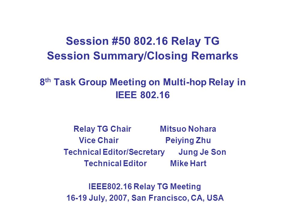 Session #50 802.16 Relay TG Session Summary/Closing Remarks 8 th Task Group Meeting on Multi-hop Relay in IEEE 802.16 Relay TG Chair Mitsuo Nohara Vic