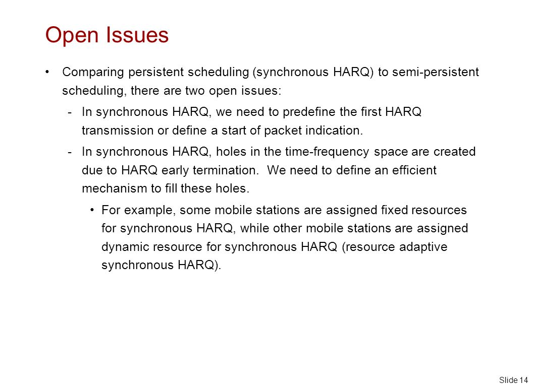 Slide 14 Open Issues Comparing persistent scheduling (synchronous HARQ) to semi-persistent scheduling, there are two open issues: - In synchronous HARQ, we need to predefine the first HARQ transmission or define a start of packet indication.