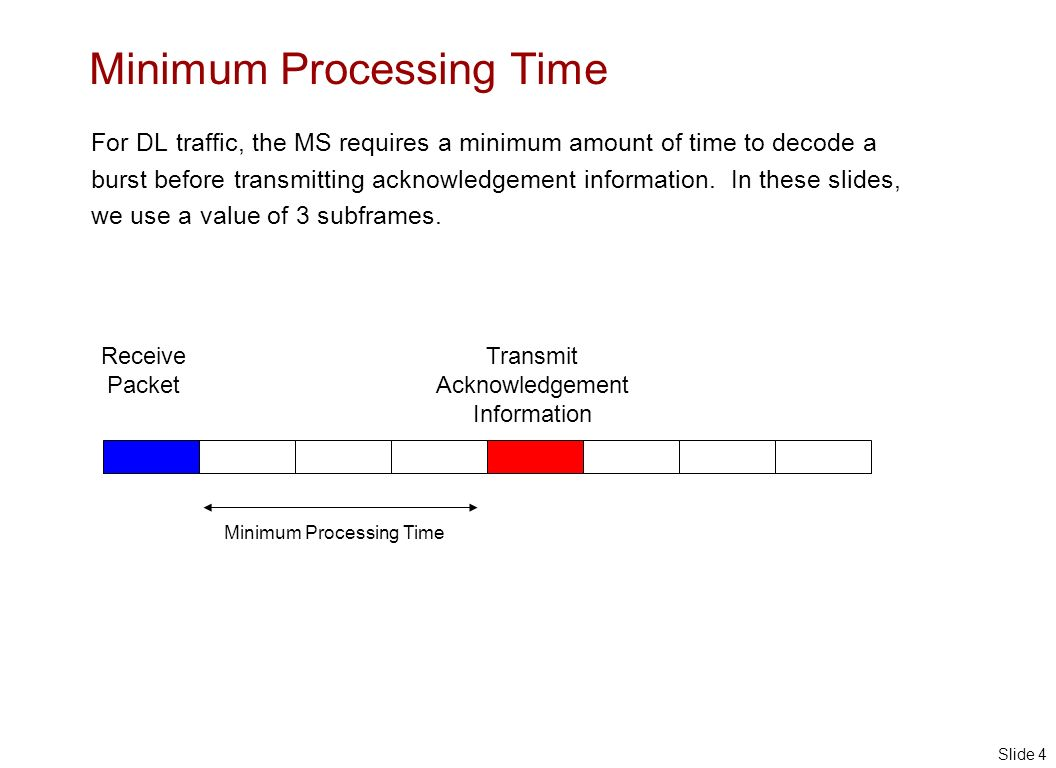 Slide 4 Minimum Processing Time For DL traffic, the MS requires a minimum amount of time to decode a burst before transmitting acknowledgement information.