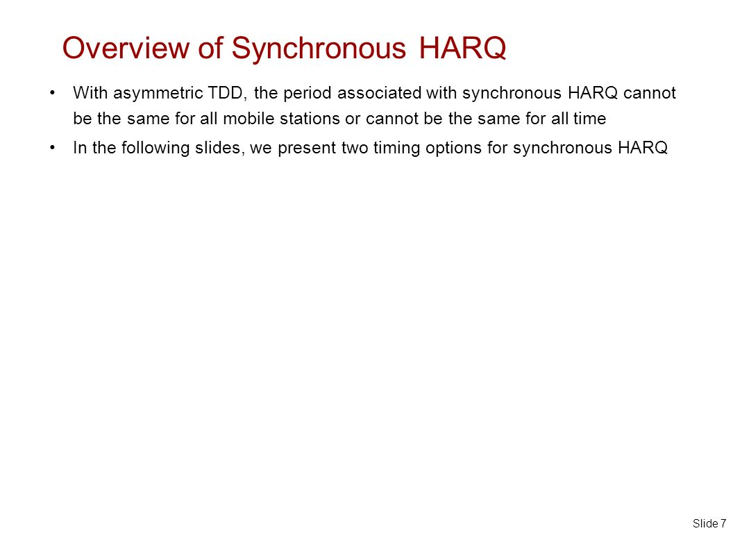 Slide 7 Overview of Synchronous HARQ With asymmetric TDD, the period associated with synchronous HARQ cannot be the same for all mobile stations or cannot be the same for all time In the following slides, we present two timing options for synchronous HARQ