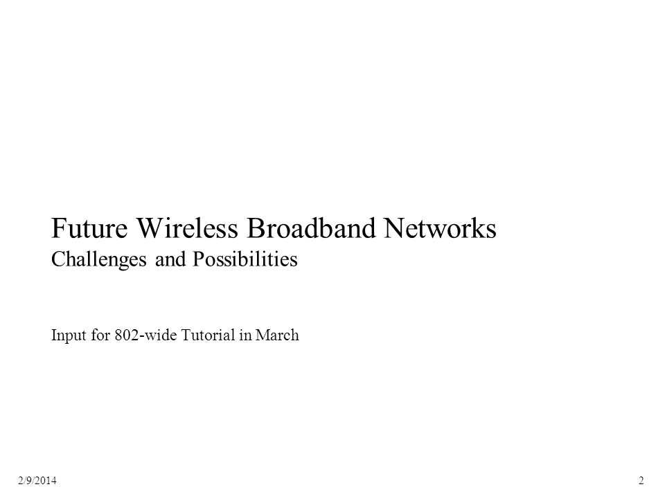 22/9/2014 Future Wireless Broadband Networks Challenges and Possibilities Input for 802-wide Tutorial in March