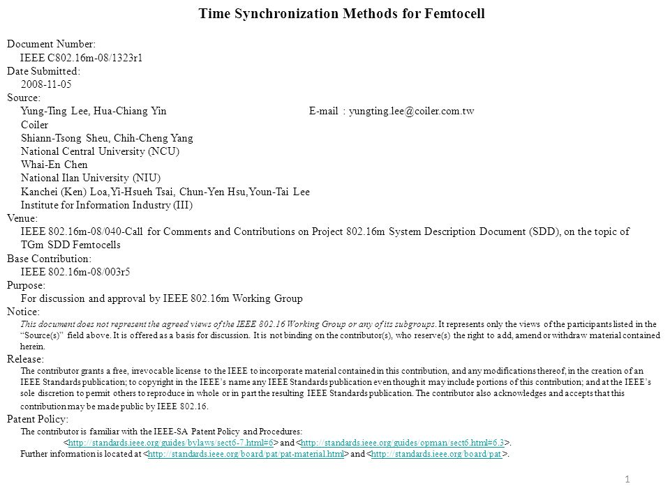 1 Time Synchronization Methods for Femtocell Document Number: IEEE C802.16m-08/1323r1 Date Submitted: 2008-11-05 Source: Yung-Ting Lee, Hua-Chiang Yin E-mail : yungting.lee@coiler.com.tw Coiler Shiann-Tsong Sheu, Chih-Cheng Yang National Central University (NCU) Whai-En Chen National Ilan University (NIU) Kanchei (Ken) Loa,Yi-Hsueh Tsai, Chun-Yen Hsu,Youn-Tai Lee Institute for Information Industry (III) Venue: IEEE 802.16m-08/040-Call for Comments and Contributions on Project 802.16m System Description Document (SDD), on the topic of TGm SDD Femtocells Base Contribution: IEEE 802.16m-08/003r5 Purpose: For discussion and approval by IEEE 802.16m Working Group Notice: This document does not represent the agreed views of the IEEE 802.16 Working Group or any of its subgroups.
