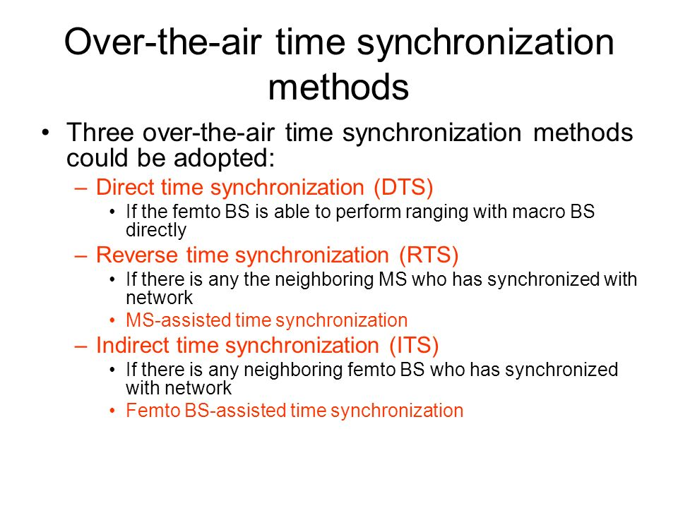 Over-the-air time synchronization methods Three over-the-air time synchronization methods could be adopted: –Direct time synchronization (DTS) If the femto BS is able to perform ranging with macro BS directly –Reverse time synchronization (RTS) If there is any the neighboring MS who has synchronized with network MS-assisted time synchronization –Indirect time synchronization (ITS) If there is any neighboring femto BS who has synchronized with network Femto BS-assisted time synchronization