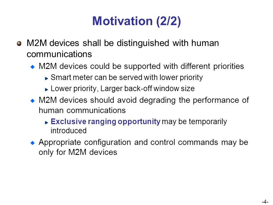 -4- 4 Motivation (2/2) M2M devices shall be distinguished with human communications M2M devices could be supported with different priorities Smart meter can be served with lower priority Lower priority, Larger back-off window size M2M devices should avoid degrading the performance of human communications Exclusive ranging opportunity may be temporarily introduced Appropriate configuration and control commands may be only for M2M devices