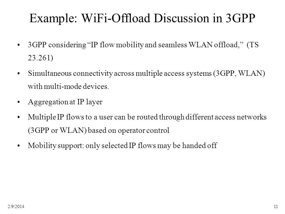 112/9/2014 Example: WiFi-Offload Discussion in 3GPP 3GPP considering IP flow mobility and seamless WLAN offload, (TS 23.261) Simultaneous connectivity across multiple access systems (3GPP, WLAN) with multi-mode devices.