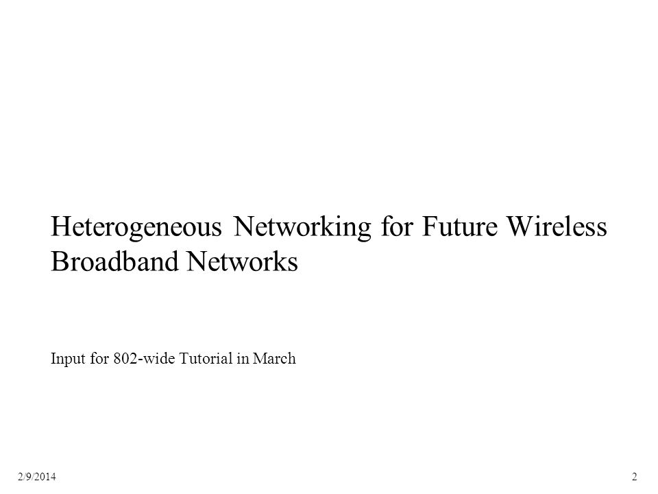 22/9/2014 Heterogeneous Networking for Future Wireless Broadband Networks Input for 802-wide Tutorial in March
